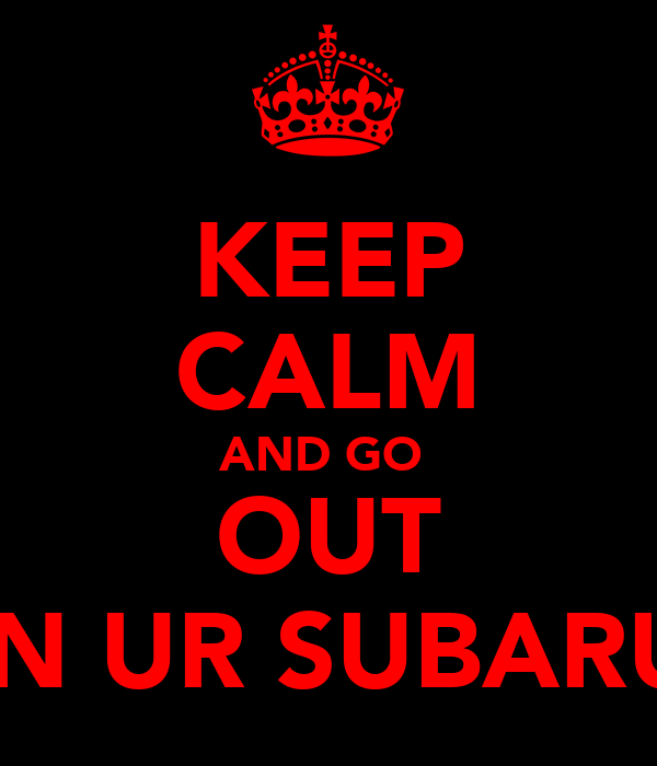 KEEP CALM AND GO  OUT IN UR SUBARU