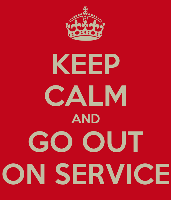 KEEP CALM AND GO OUT ON SERVICE
