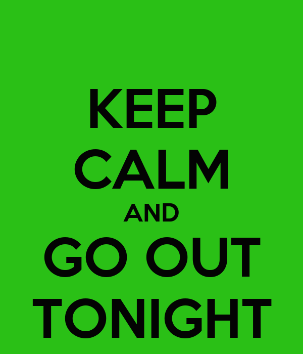 KEEP CALM AND GO OUT TONIGHT