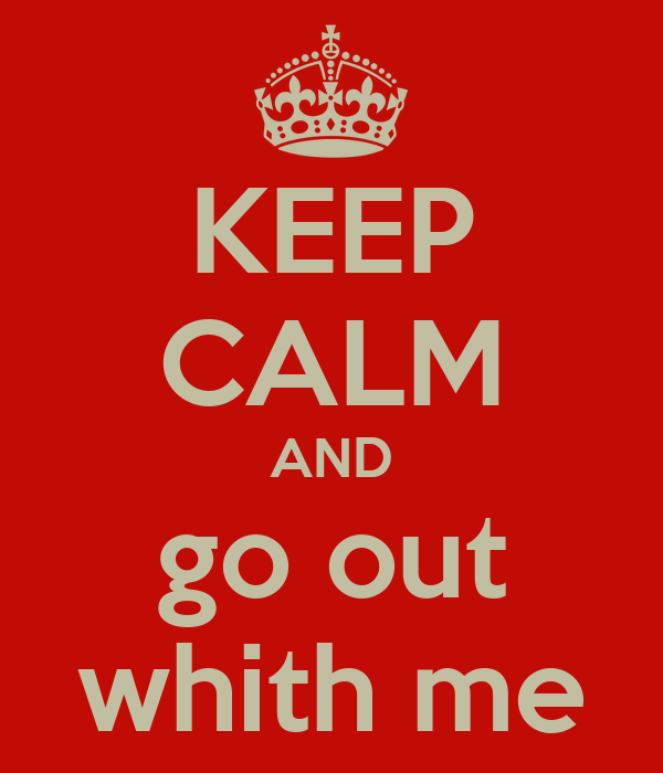 KEEP CALM AND go out whith me