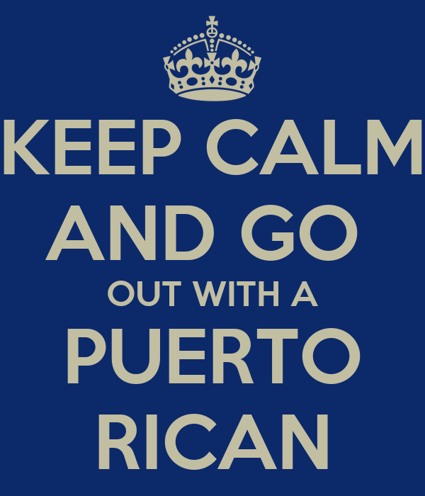 KEEP CALM AND GO  OUT WITH A PUERTO RICAN