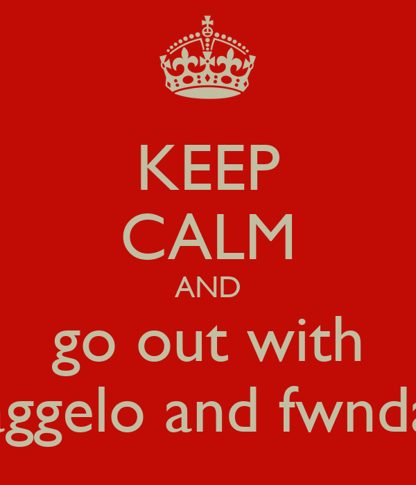 KEEP CALM AND go out with aggelo and fwnda