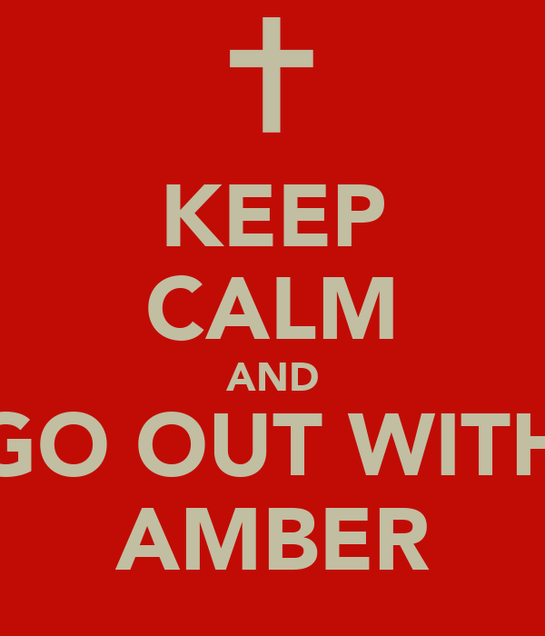 KEEP CALM AND GO OUT WITH AMBER