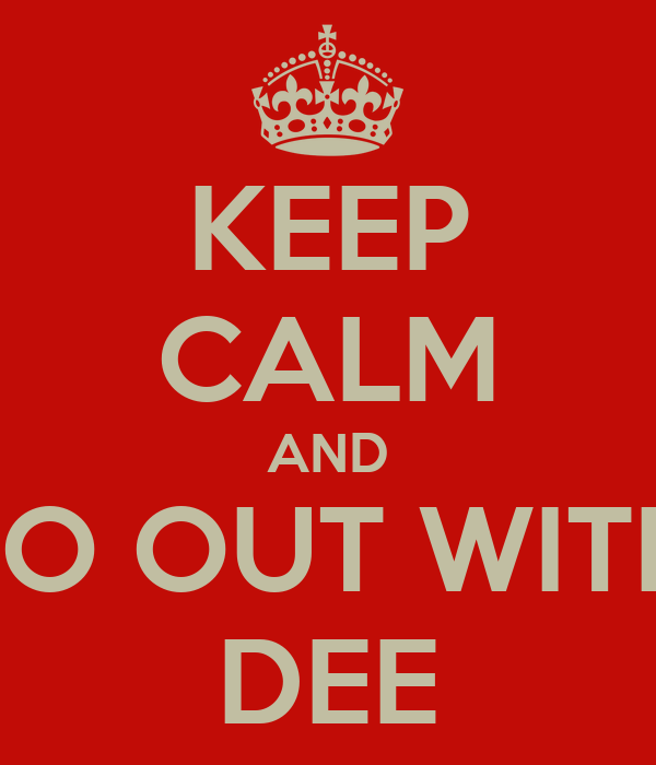 KEEP CALM AND GO OUT WITH  DEE