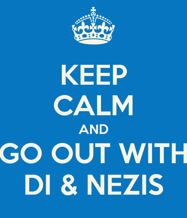 KEEP CALM AND GO OUT WITH DI & NEZIS