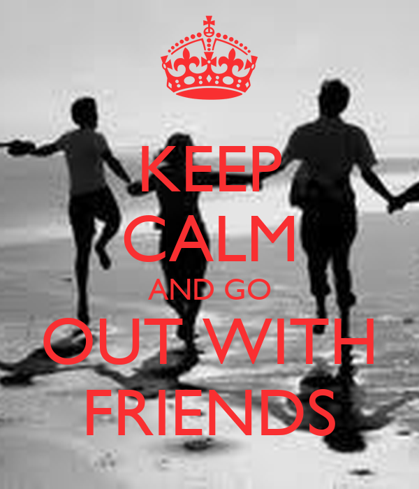 KEEP CALM AND GO OUT WITH FRIENDS
