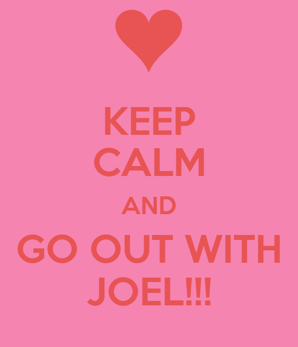 KEEP CALM AND GO OUT WITH JOEL!!!