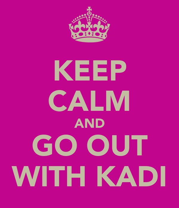 KEEP CALM AND GO OUT WITH KADI