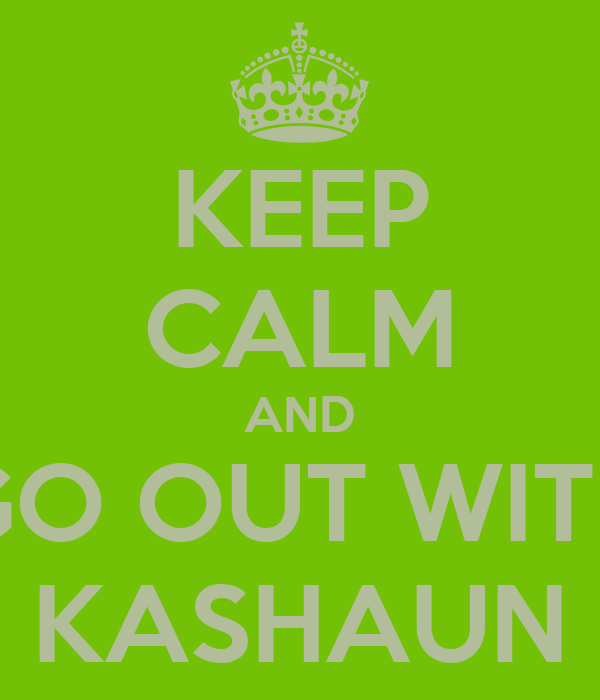 KEEP CALM AND GO OUT WITH KASHAUN