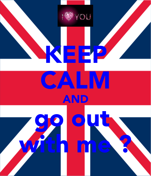 KEEP CALM AND go out  with me ?