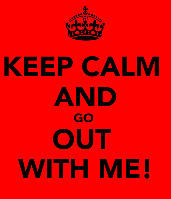 KEEP CALM  AND GO  OUT  WITH ME!