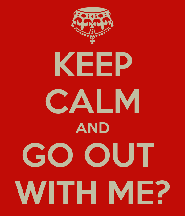 KEEP CALM AND GO OUT  WITH ME?