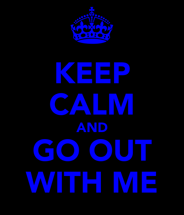 KEEP CALM AND GO OUT WITH ME