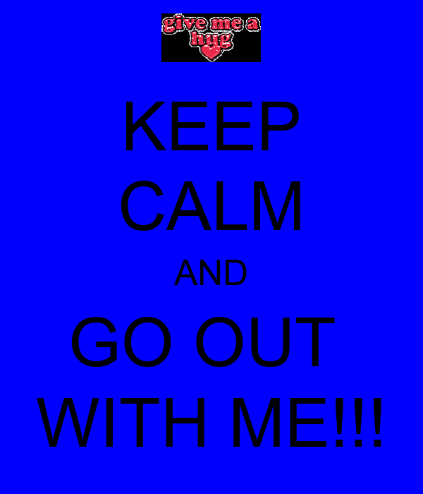 KEEP CALM AND GO OUT  WITH ME!!!