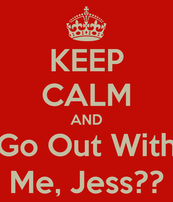 KEEP CALM AND Go Out With Me, Jess??