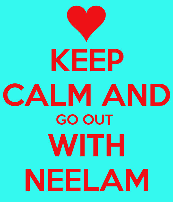KEEP CALM AND GO OUT  WITH NEELAM