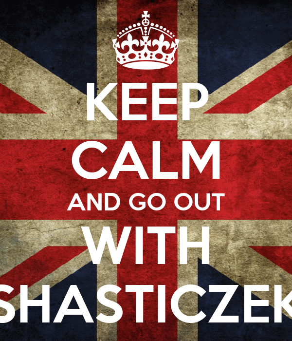 KEEP CALM AND GO OUT WITH SHASTICZEK