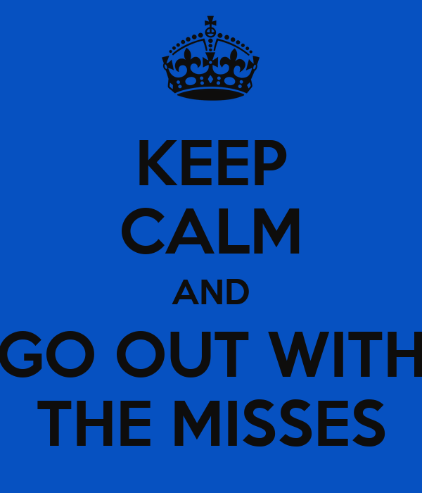 KEEP CALM AND GO OUT WITH THE MISSES