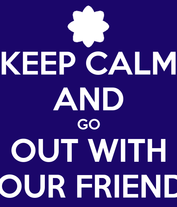 KEEP CALM AND GO OUT WITH YOUR FRIENDS