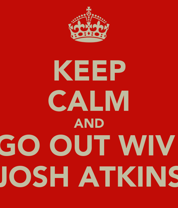 KEEP CALM AND GO OUT WIV  JOSH ATKINS