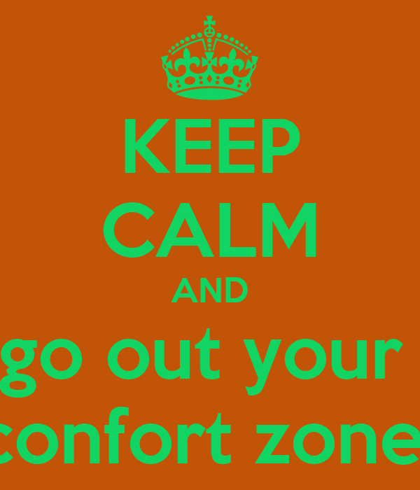 KEEP CALM AND go out your  confort zone
