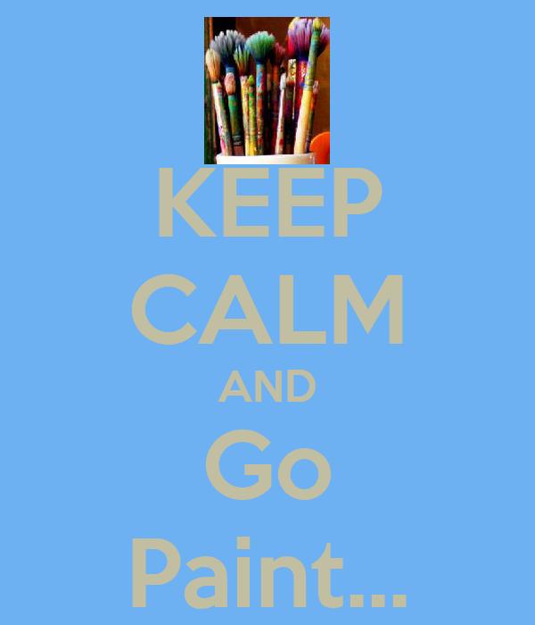 KEEP CALM AND Go Paint...