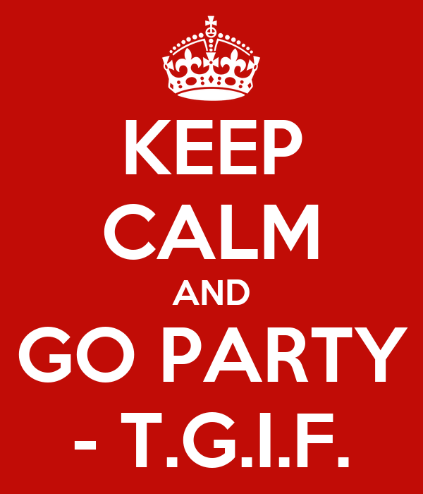 KEEP CALM AND GO PARTY - T.G.I.F.