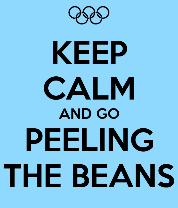 KEEP CALM AND GO PEELING THE BEANS