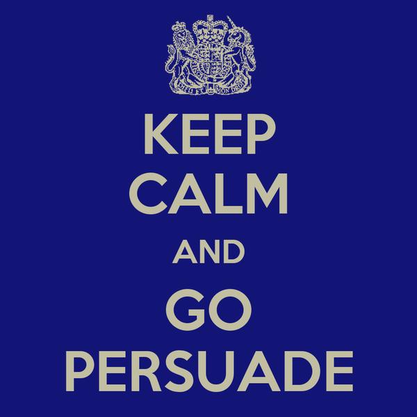 KEEP CALM AND GO PERSUADE