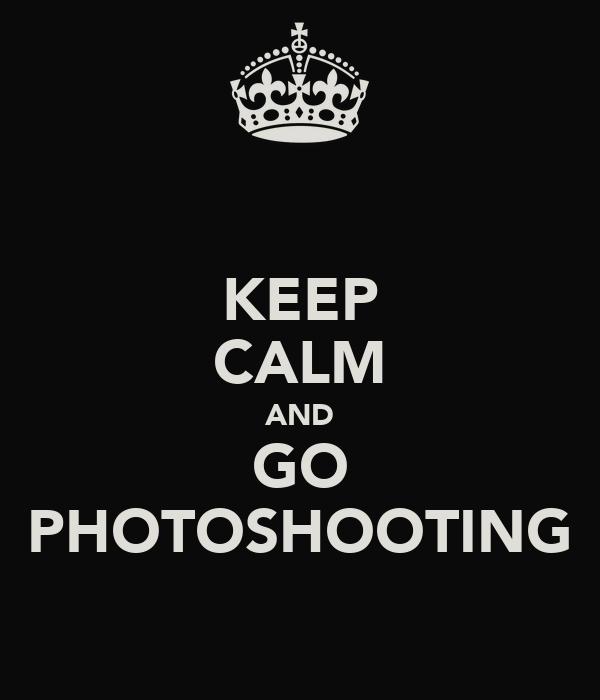 KEEP CALM AND GO PHOTOSHOOTING