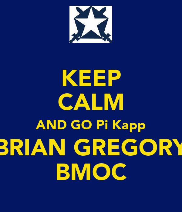 KEEP CALM AND GO Pi Kapp BRIAN GREGORY BMOC