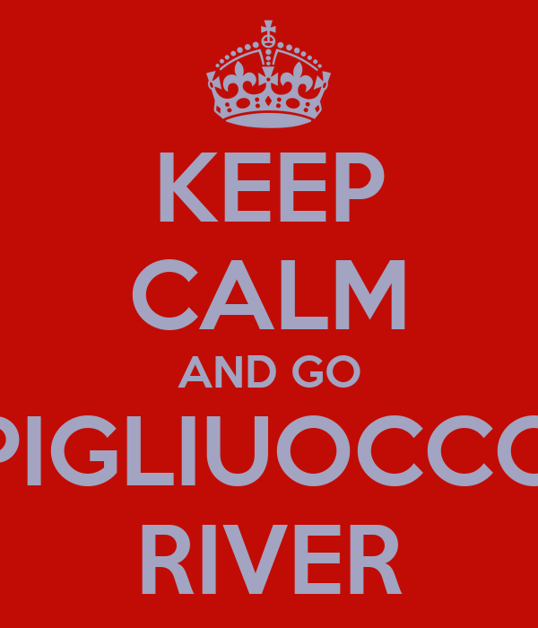 KEEP CALM AND GO PIGLIUOCCO RIVER