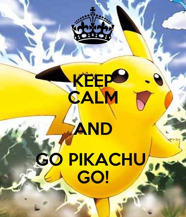 KEEP CALM AND GO PIKACHU  GO!