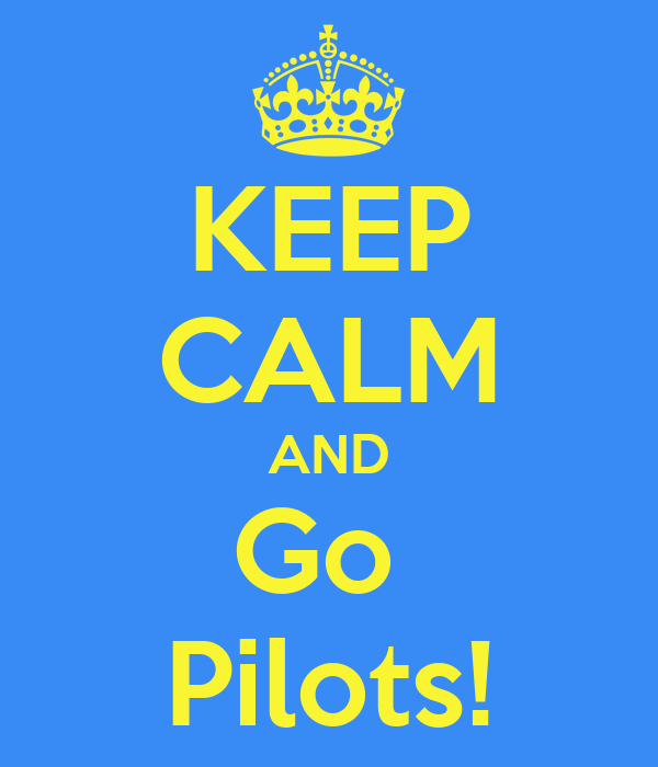 KEEP CALM AND Go  Pilots!