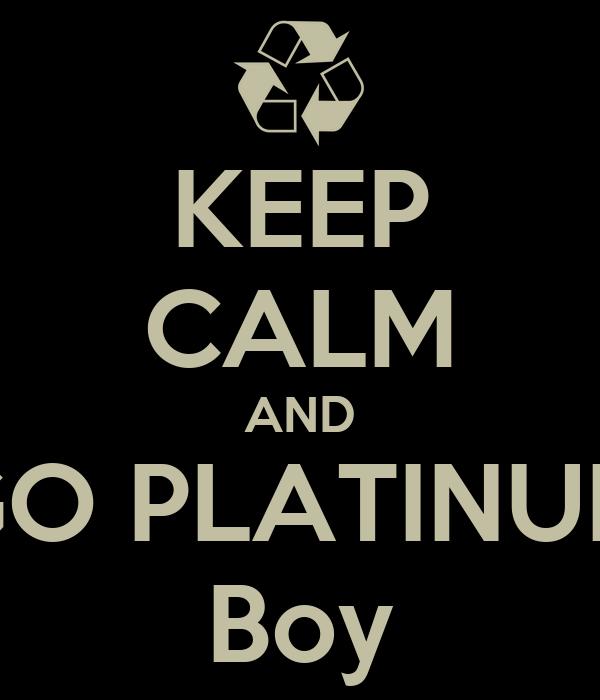 KEEP CALM AND GO PLATINUM Boy