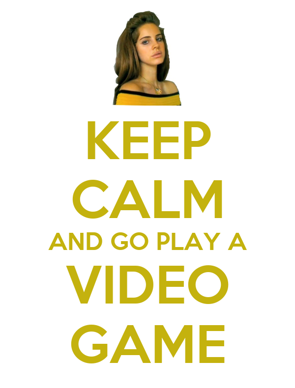 KEEP CALM AND GO PLAY A VIDEO GAME
