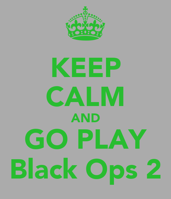 KEEP CALM AND GO PLAY Black Ops 2