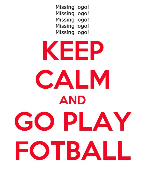 KEEP CALM AND GO PLAY FOTBALL