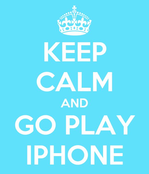 KEEP CALM AND GO PLAY IPHONE