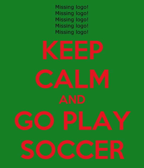 KEEP CALM AND GO PLAY SOCCER