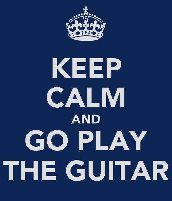 KEEP CALM AND GO PLAY THE GUITAR