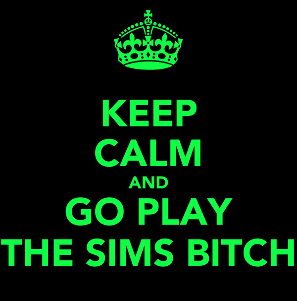 KEEP CALM AND GO PLAY THE SIMS BITCH