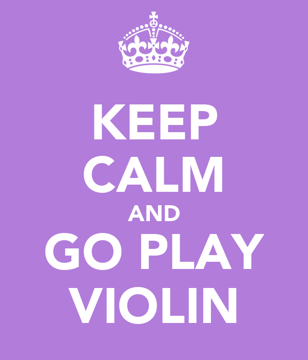 KEEP CALM AND GO PLAY VIOLIN