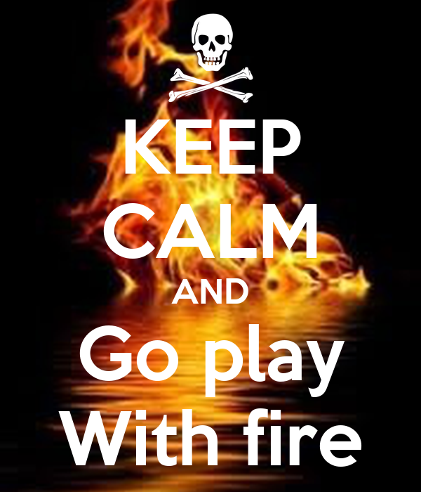 KEEP CALM AND Go play With fire
