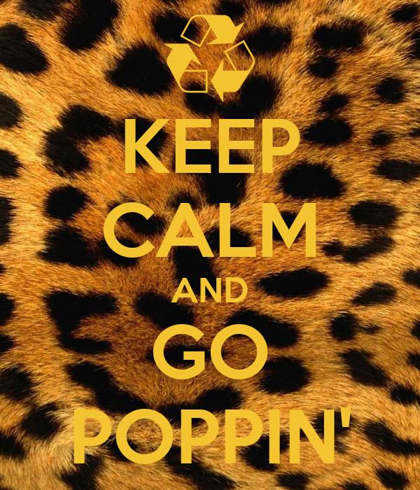 KEEP CALM AND GO POPPIN'