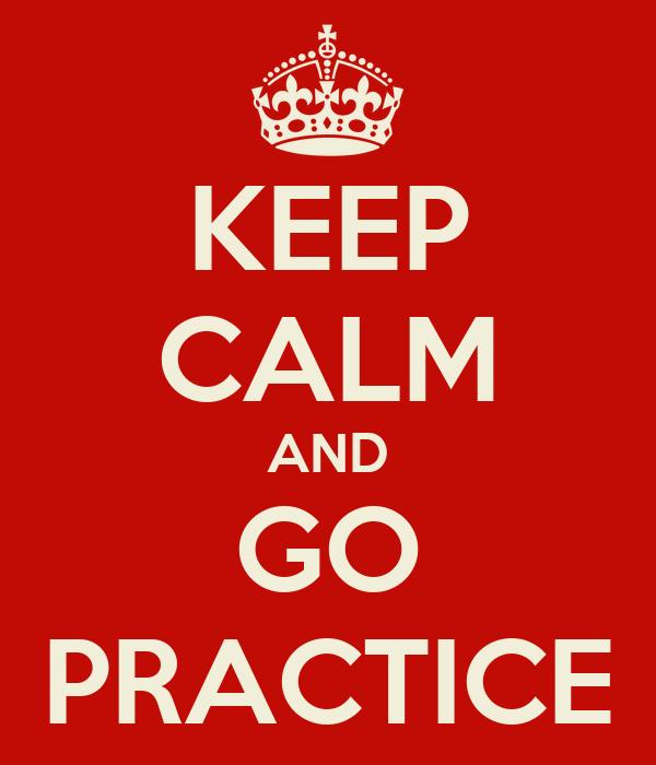 KEEP CALM AND GO PRACTICE
