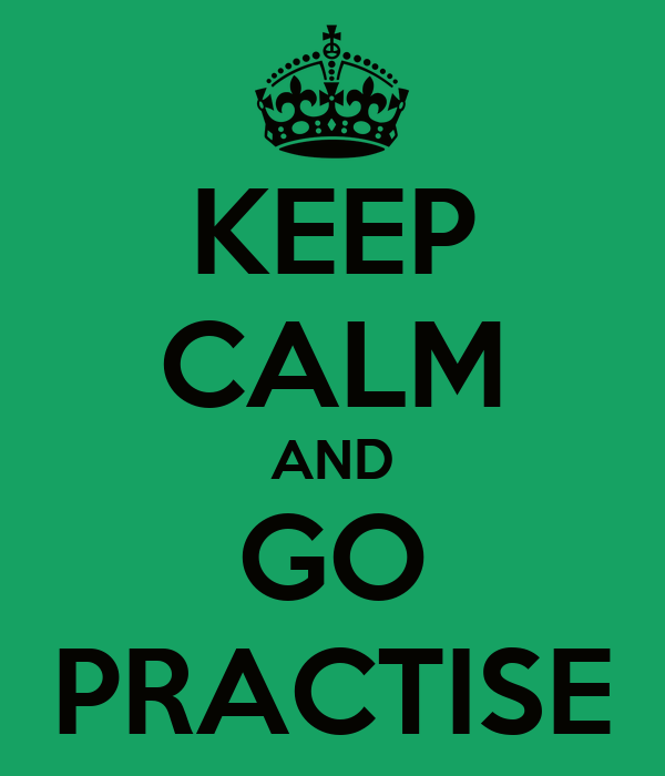 KEEP CALM AND GO PRACTISE