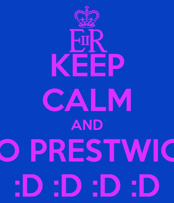KEEP CALM AND GO PRESTWICH :D :D :D :D