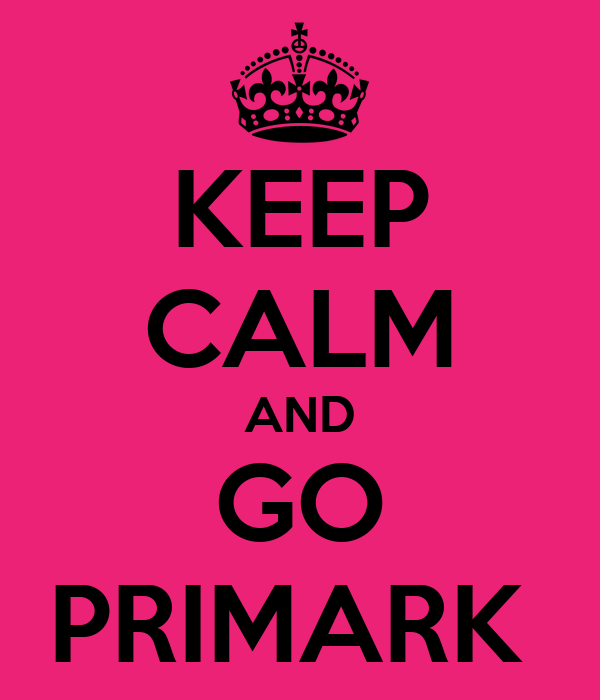 KEEP CALM AND GO PRIMARK