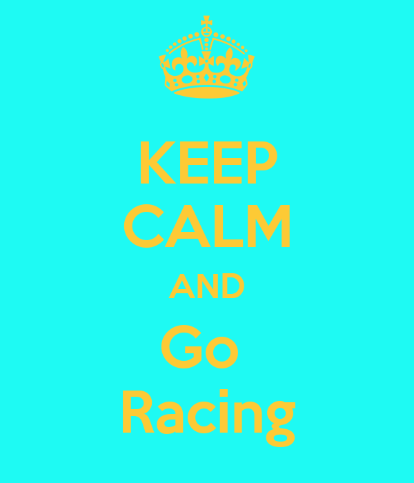KEEP CALM AND Go  Racing